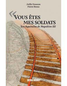 Vous êtes mes soldats - Les Aquitains de Napoléon III - Pierre Brana, Joëlle Dusseau