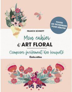 Mon cahier d'Art Floral - Composer facilement des bouquets - Franck Schmitt