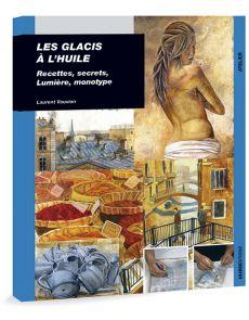 Les glacis à l'huile - Recettes, secrets, lumière, monotype