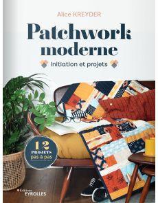 Patchwork moderne - Initiation et projets pas à pas
